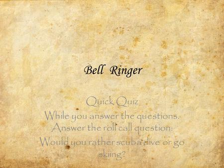Bell Ringer Quick Quiz While you answer the questions. Answer the roll call question: Would you rather scuba dive or go skiing?