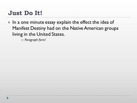 Just Do It!  In a one minute essay explain the effect the idea of Manifest Destiny had on the Native American groups living in the United States.  Paragraph.