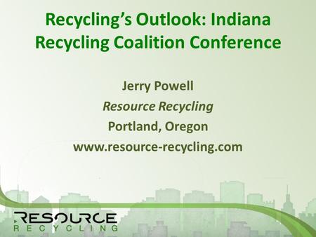 Recycling's Outlook: Indiana Recycling Coalition Conference Jerry Powell Resource Recycling Portland, Oregon www.resource-recycling.com.