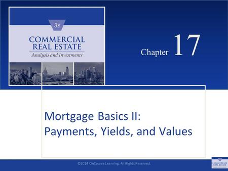 ©2014 OnCourse Learning. All Rights Reserved. CHAPTER 17 Chapter 17 Mortgage Basics II: Payments, Yields, and Values SLIDE 1.