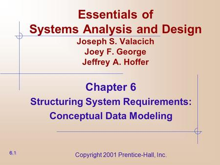 Copyright 2001 Prentice-Hall, Inc. Essentials of Systems Analysis and Design Joseph S. Valacich Joey F. George Jeffrey A. Hoffer Chapter 6 Structuring.