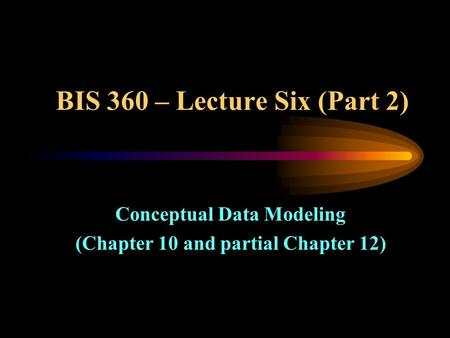 BIS 360 – Lecture Six (Part 2) Conceptual Data Modeling (Chapter 10 and partial Chapter 12)