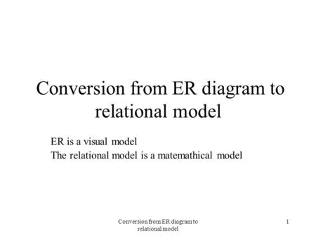 Conversion from ER diagram to relational model 1 ER is a visual model The relational model is a matemathical model.