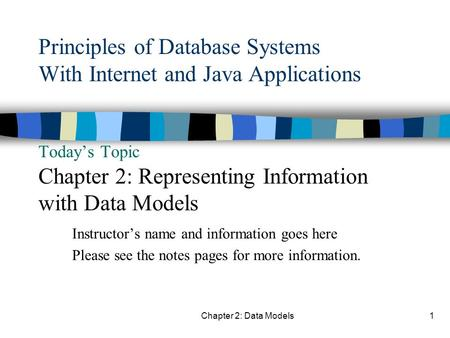 Chapter 2: Data Models1 Principles of Database Systems With Internet and Java Applications Today's Topic Chapter 2: Representing Information with Data.