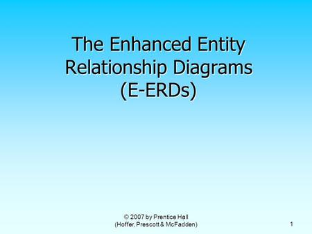 © 2007 by Prentice Hall (Hoffer, Prescott & McFadden) 1 The Enhanced Entity Relationship Diagrams (E-ERDs)