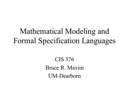 Mathematical Modeling and Formal Specification Languages CIS 376 Bruce R. Maxim UM-Dearborn.