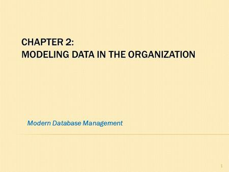 CHAPTER 2: MODELING DATA IN THE ORGANIZATION 1 Modern Database Management.