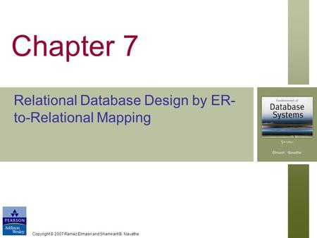 Copyright © 2007 Ramez Elmasri and Shamkant B. Navathe Chapter 7 Relational Database Design by ER- to-Relational Mapping.