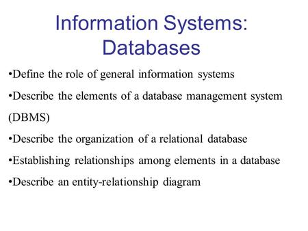 Information Systems: Databases Define the role of general information systems Describe the elements of a database management system (DBMS) Describe the.