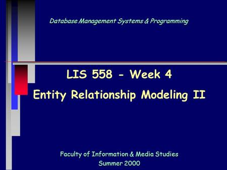Database Management Systems & Programming Faculty of Information & Media Studies Summer 2000 LIS 558 - Week 4 Entity Relationship Modeling II.