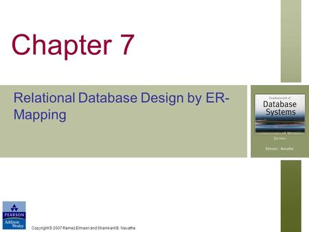 Copyright © 2007 Ramez Elmasri and Shamkant B. Navathe Chapter 7 Relational Database Design by ER- Mapping.