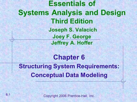 Copyright 2006 Prentice-Hall, Inc. Essentials of Systems Analysis and Design Third Edition Joseph S. Valacich Joey F. George Jeffrey A. Hoffer Chapter.