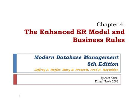 Chapter 4: The Enhanced ER Model and Business Rules 1 Modern Database Management 8th Edition Jeffrey A. Hoffer, Mary B. Prescott, Fred R. McFadden By: