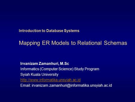 Introduction to Database Systems Mapping ER Models to Relational Schemas Irvanizam Zamanhuri, M.Sc Informatics (Computer Science) Study Program Syiah Kuala.