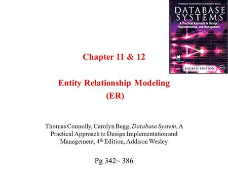 Chapter 11 & 12 Entity Relationship Modeling (ER) Thomas Connolly, Carolyn Begg, Database System, A Practical Approach to Design Implementation and Management,