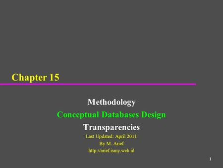1 Chapter 15 Methodology Conceptual Databases Design Transparencies Last Updated: April 2011 By M. Arief