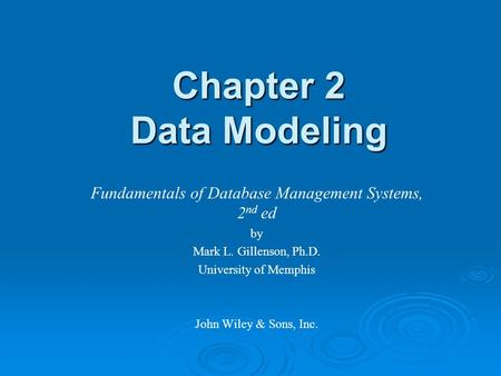 Chapter 2 Data Modeling Fundamentals of Database Management Systems, 2 nd ed by Mark L. Gillenson, Ph.D. University of Memphis John Wiley & Sons, Inc.