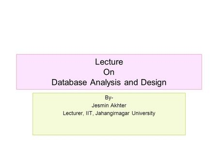 Lecture On Database Analysis and Design By- Jesmin Akhter Lecturer, IIT, Jahangirnagar University.