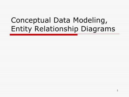 Conceptual Data Modeling, Entity Relationship Diagrams 1.