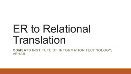ER to Relational Translation COMSATS INSTITUTE OF INFORMATION TECHNOLOGY, VEHARI.