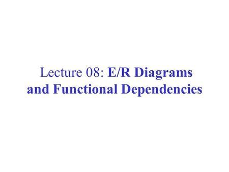 Lecture 08: E/R Diagrams and Functional Dependencies.