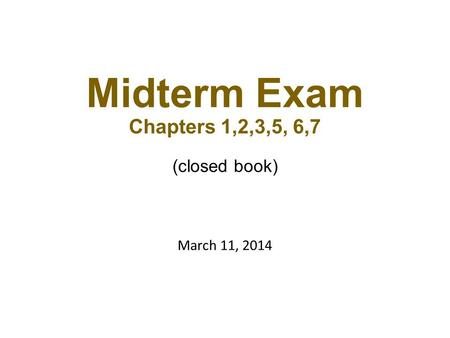 Midterm Exam Chapters 1,2,3,5, 6,7 (closed book) March 11, 2014.