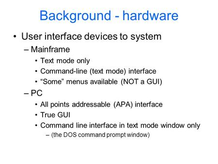 "Background - hardware User interface devices to system –Mainframe Text mode only Command-line (text mode) interface ""Some"" menus available (NOT a GUI)"