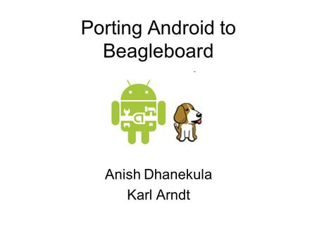 Porting Android to Beagleboard Anish Dhanekula Karl Arndt.