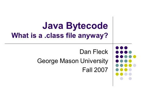 Java Bytecode What is a.class file anyway? Dan Fleck George Mason University Fall 2007.