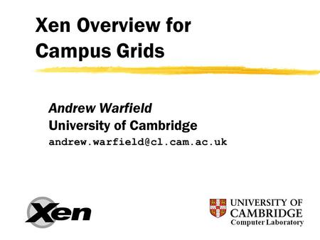 Xen Overview for Campus Grids Andrew Warfield University of Cambridge Computer Laboratory.