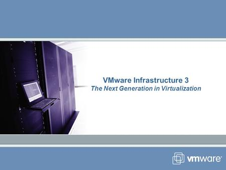 VMware Infrastructure 3 The Next Generation in Virtualization.