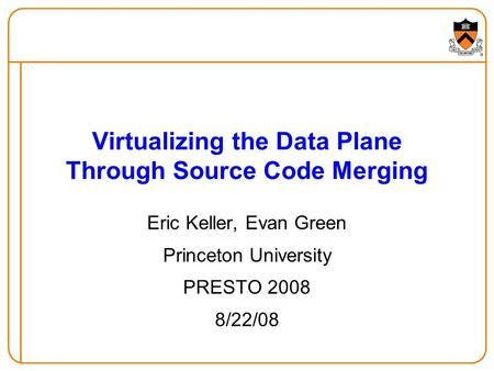 Eric Keller, Evan Green Princeton University PRESTO 2008 8/22/08 Virtualizing the Data Plane Through Source Code Merging.