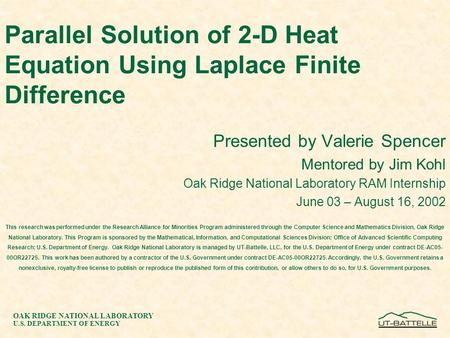 OAK RIDGE NATIONAL LABORATORY U.S. DEPARTMENT OF ENERGY Parallel Solution of 2-D Heat Equation Using Laplace Finite Difference Presented by Valerie Spencer.