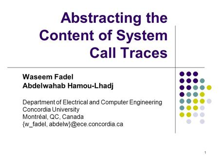 1 Abstracting the Content of System Call Traces Waseem Fadel Abdelwahab Hamou-Lhadj Department of Electrical and Computer Engineering Concordia University.