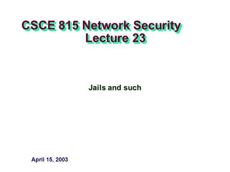 CSCE 815 Network Security Lecture 23 Jails and such April 15, 2003.