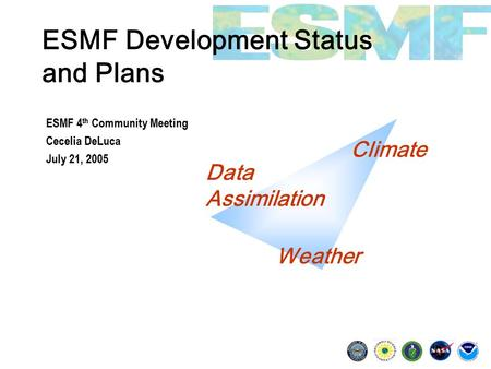 ESMF Development Status and Plans ESMF 4 th Community Meeting Cecelia DeLuca July 21, 2005 Climate Data Assimilation Weather.