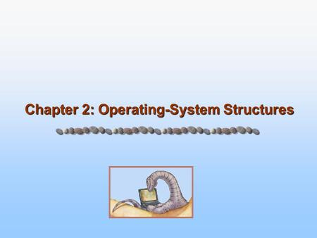 Chapter 2: Operating-System Structures. 2.2 Silberschatz, Galvin and Gagne ©2005 Operating System Concepts – 7 th Edition, Jan 14, 2005 Operating System.
