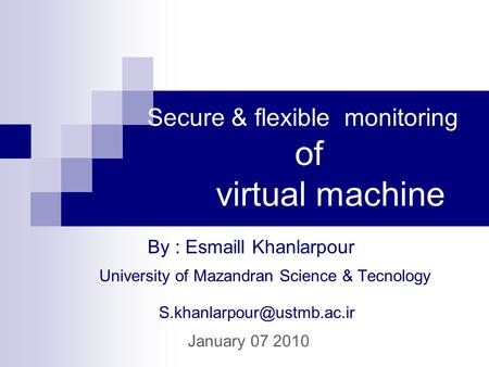 Secure & flexible monitoring of virtual machine University of Mazandran Science & Tecnology By : Esmaill Khanlarpour January.