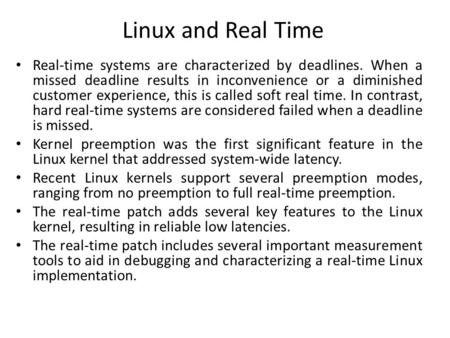 Linux and Real Time Real-time systems are characterized by deadlines. When a missed deadline results in inconvenience or a diminished customer experience,