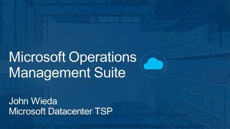 Microsoft Operations Management Suite John Wieda Microsoft Datacenter TSP.
