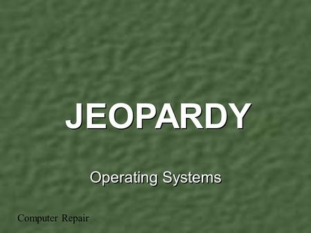 Operating Systems JEOPARDY Computer Repair GeneralConcepts OS Tasks MoreConcepts Using the OS Misc. 100 200 300 400 500.