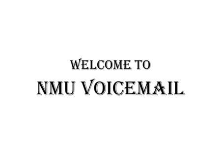 NMU Voicemail Welcome to. This presentation will walk you through the setup and use of the NMU Voicemail system. Follow the step by step instructions.