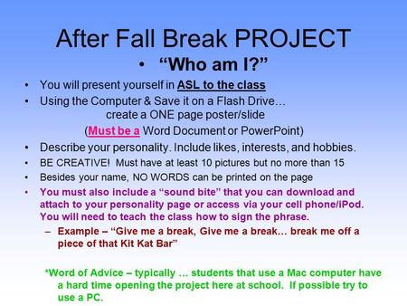"After Fall Break PROJECT ""Who am I?"" You will present yourself in ASL to the class Using the Computer & Save it on a Flash Drive… create a ONE page poster/slide."