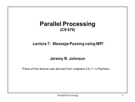Parallel Processing1 Parallel Processing (CS 676) Lecture 7: Message Passing using MPI * Jeremy R. Johnson *Parts of this lecture was derived from chapters.