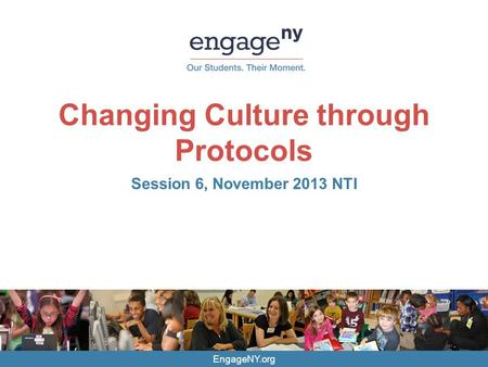 EngageNY.org Changing Culture through Protocols Session 6, November 2013 NTI.