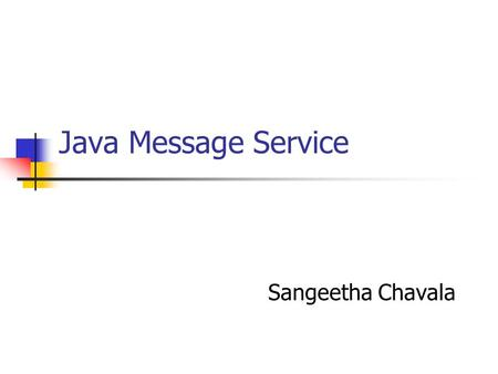 Java Message Service Sangeetha Chavala. What is Messaging? Method of Communication between software components/applications peer-to-peer facility Not.