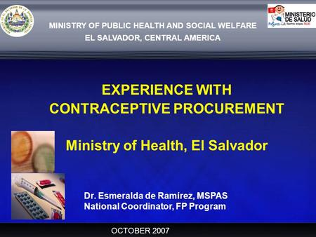 MINISTRY OF PUBLIC HEALTH AND SOCIAL WELFARE EL SALVADOR, CENTRAL AMERICA EXPERIENCE WITH CONTRACEPTIVE PROCUREMENT Ministry of Health, El Salvador OCTOBER.