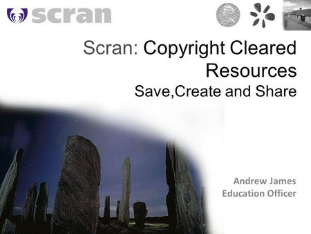 Scran: Copyright Cleared Resources Save,Create and Share Andrew James Education Officer.