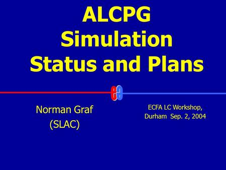 ALCPG Simulation Status and Plans ECFA LC Workshop, Durham Sep. 2, 2004 Norman Graf (SLAC)