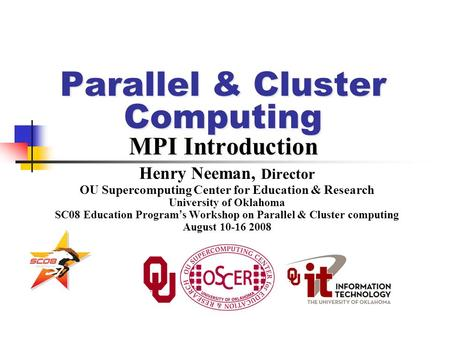 Parallel & Cluster Computing MPI Introduction Henry Neeman, Director OU Supercomputing Center for Education & Research University of Oklahoma SC08 Education.